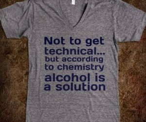 Alcohol is a solution tee – Not to get technical but… alcohol is a solution.