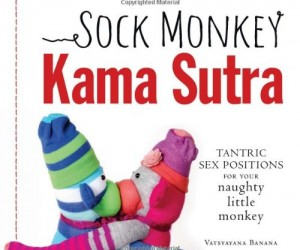 It's everything you love about the original Kama Sutra only reenacted by a pair of unsettling Sock Monkeys
