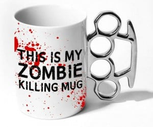 This is my zombie killing mug… can't you tell?
